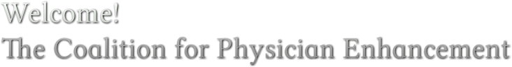 Welcome! The Coalition for Physician Enhancement